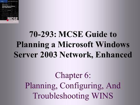 70-293: MCSE Guide to Planning a Microsoft Windows Server 2003 Network, Enhanced Chapter 6: Planning, Configuring, And Troubleshooting WINS.