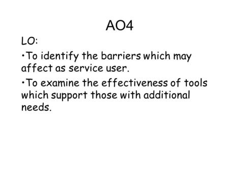AO4 LO: To identify the barriers which may affect as service user. To examine the effectiveness of tools which support those with additional needs.
