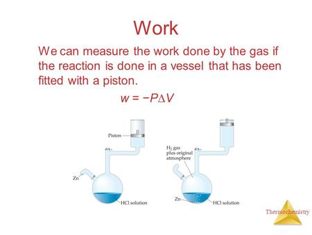 Thermochemistry Work We can measure the work done by the gas if the reaction is done in a vessel that has been fitted with a piston. w = −P  V.