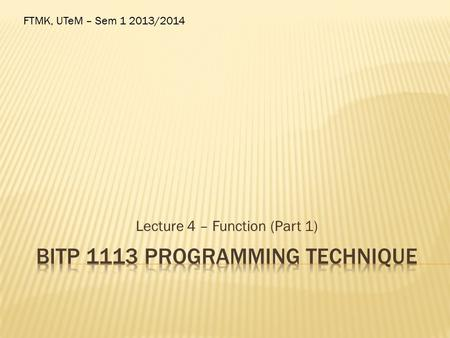 Lecture 4 – Function (Part 1) FTMK, UTeM – Sem 1 2013/2014.