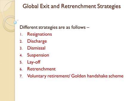 Global Exit and Retrenchment Strategies Different strategies are as follows – 1. Resignations 2. Discharge 3. Dismissal 4. Suspension 5. Lay-off 6. Retrenchment.