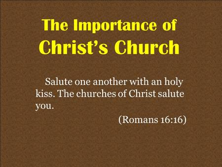 The Importance of Christ's Church Salute one another with an holy kiss. The churches of Christ salute you. (Romans 16:16)