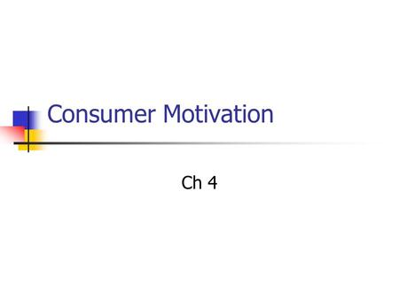 Consumer Motivation Ch 4. Motivation Needs Innate/primary Acquired/secondary Goals Sought-after results Means/ends analysis Interdependence More aware.
