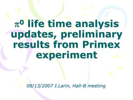  0 life time analysis updates, preliminary results from Primex experiment 08/13/2007 I.Larin, Hall-B meeting.