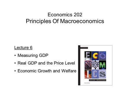 Economics 202 Principles Of Macroeconomics Lecture 6 Measuring GDP Real GDP and the Price Level Economic Growth and Welfare.