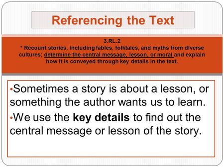 3.RL.2 * Recount stories, including fables, folktales, and myths from diverse cultures; determine the central message, lesson, or moral and explain how.