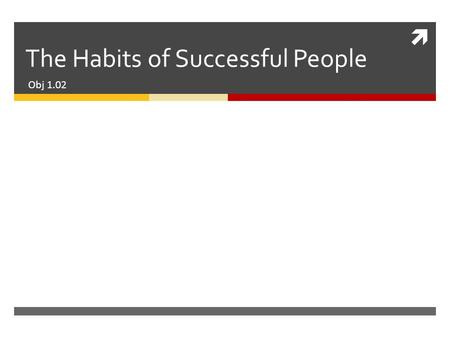  The Habits of Successful People Obj 1.02. Be proactive  Plan ahead  Take responsibility.
