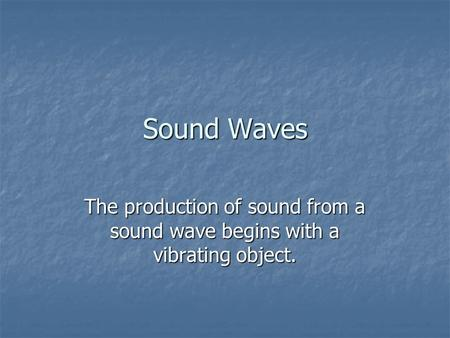 Sound Waves The production of sound from a sound wave begins with a vibrating object.