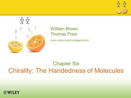 William Brown Thomas Poon www.wiley.com/college/brown Chapter Six Chirality: The Handedness of Molecules.