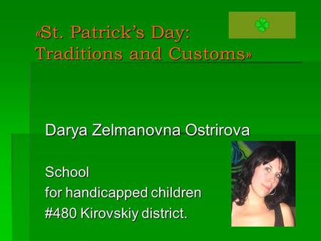 « St. Patrick's Day: Traditions and Customs» Darya Zelmanovna Ostrirova School for handicapped children #480 Kirovskiy district.