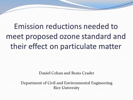 Emission reductions needed to meet proposed ozone standard and their effect on particulate matter Daniel Cohan and Beata Czader Department of Civil and.
