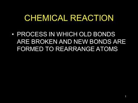 1 CHEMICAL REACTION PROCESS IN WHICH OLD BONDS ARE BROKEN AND NEW BONDS ARE FORMED TO REARRANGE ATOMS.