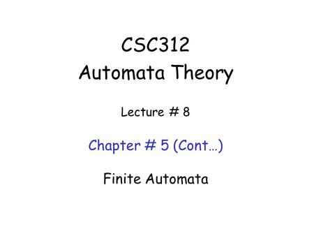 CSC312 Automata Theory Lecture # 8 Chapter # 5 (Cont…) Finite Automata.