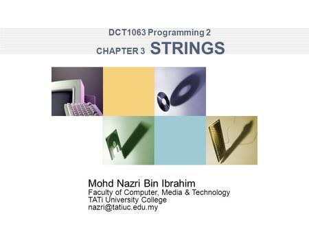 DCT1063 Programming 2 CHAPTER 3 STRINGS Mohd Nazri Bin Ibrahim Faculty of Computer, Media & Technology TATi University College