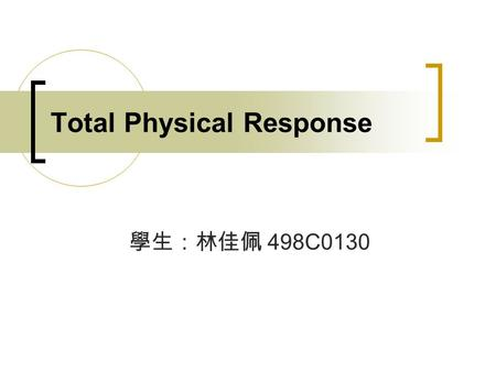 Total Physical Response 學生:林佳佩 498C0130. Total Physical Response Outlines Introduction Principles Techniques Strengths Weaknesses Activity (Identifying.