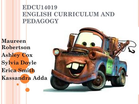 EDCU14019 ENGLISH CURRICULUM AND PEDAGOGY Maureen Robertson Ashley Cox Sylvia Doyle Erica Smith Kassandra Adda.