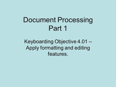 Document Processing Part 1 Keyboarding Objective 4.01 – Apply formatting and editing features.