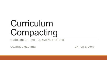 Curriculum Compacting GUIDELINES, PRACTICE AND NEXT STEPS COACHES MEETING MARCH 6, 2015.