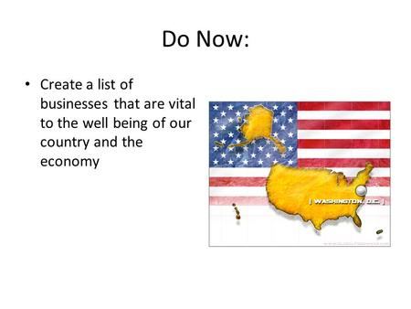 Do Now: Create a list of businesses that are vital to the well being of our country and the economy.
