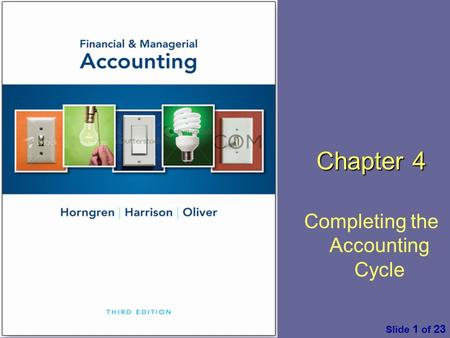 Financial & Managerial Accounting by C. Horngren, W. Harrison & M. S. Oliver, 3 rd ed. Pearson Slide 1 of 23 Chapter 4 Completing the Accounting Cycle.