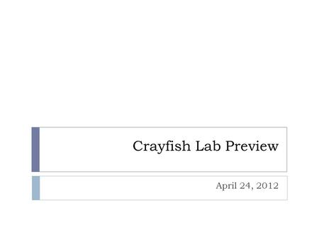 "Crayfish Lab Preview April 24, 2012.  Crayfish General Information:  Phylum: Arthropods - means ""jointed foot""  Class: Crustaceans  2 Body Parts:"