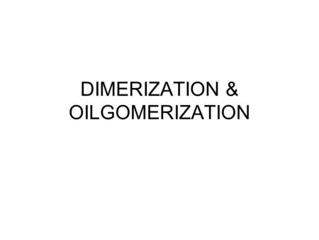 DIMERIZATION & OILGOMERIZATION. Homogeneous Catalysis- Major Industrial Processes Processes/Products Terephthalic acid & Poly(Ethylene Terephthalate)