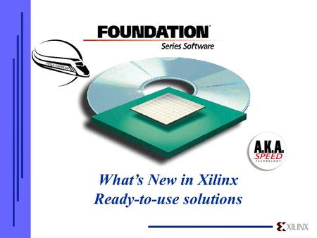 What's New in Xilinx Ready-to-use solutions. Key New Features of the Foundation Series 1.5/1.5i Release  New device support  Integrated design environment.