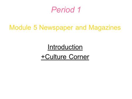 Period 1 Module 5 Newspaper and Magazines Introduction +Culture Corner.