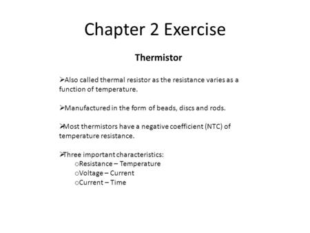 Chapter 2 Exercise Thermistor  Also called thermal resistor as the resistance varies as a function of temperature.  Manufactured in the form of beads,