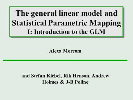The general linear model and Statistical Parametric Mapping I: Introduction to the GLM Alexa Morcom and Stefan Kiebel, Rik Henson, Andrew Holmes & J-B.
