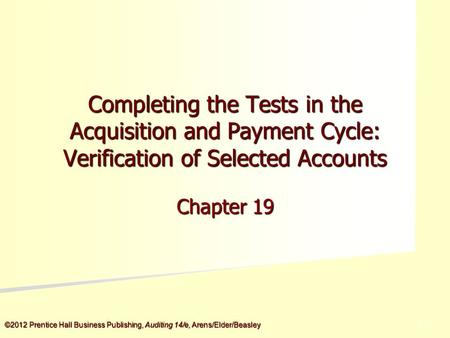 ©2012 Prentice Hall Business Publishing, Auditing 14/e, Arens/Elder/Beasley 5 - 5 Completing the Tests in the Acquisition and Payment Cycle: Verification.