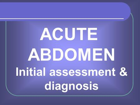 ACUTE ABDOMEN Initial assessment & diagnosis Mr R Ved Surgical CT1 UHW.