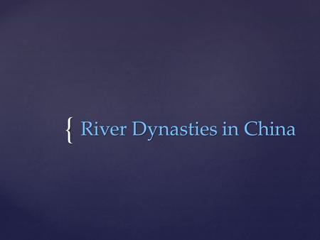 { River Dynasties in China. Objectives WHI.3  Objective:  The student will be able to demonstrate knowledge of ancient river valley civilizations, including.