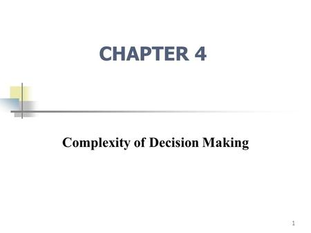 1 CHAPTER 4 Complexity of Decision Making. 2 The Principle of Choice What criteria to use? Best solution? Good enough solution? Decision Support Systems.