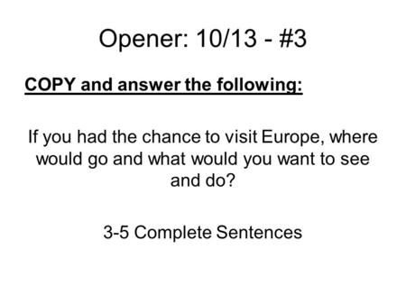 Opener: 10/13 - #3 COPY and answer the following: If you had the chance to visit Europe, where would go and what would you want to see and do? 3-5 Complete.
