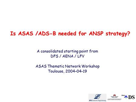 A consolidated starting point from DFS / AENA / LFV ASAS Thematic Network Workshop Toulouse, 2004-04-19 Is ASAS /ADS-B needed for ANSP strategy?