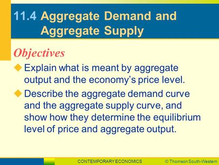 CONTEMPORARY ECONOMICS© Thomson South-Western 11.4Aggregate Demand and Aggregate Supply  Explain what is meant by aggregate output and the economy's price.
