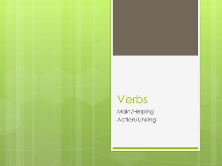 Verbs Main/Helping Action/Linking. What is a Verb?  A word or group of words that expresses action or doing.