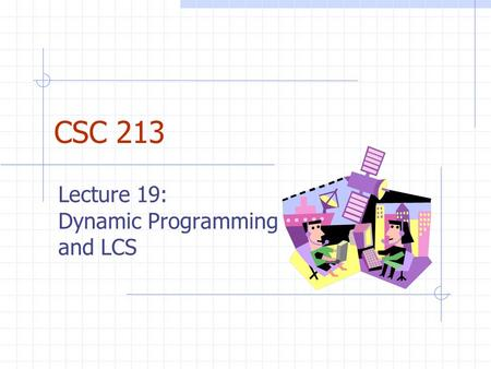 CSC 213 Lecture 19: Dynamic Programming and LCS. Subsequences (§ 11.5.1) A subsequence of a string x 0 x 1 x 2 …x n-1 is a string of the form x i 1 x.