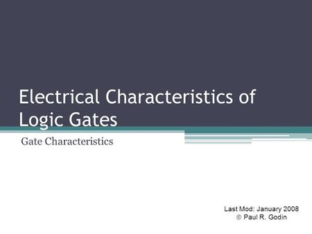 Electrical Characteristics of Logic Gates Gate Characteristics Last Mod: January 2008  Paul R. Godin.