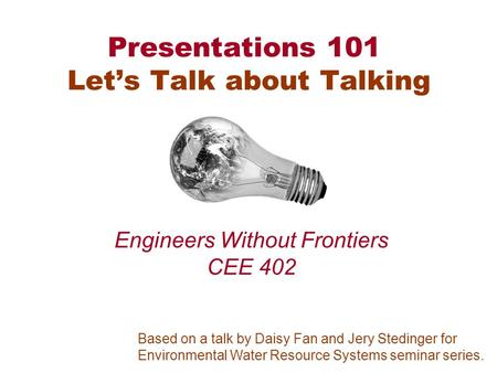 Presentations 101 Let's Talk about Talking Engineers Without Frontiers CEE 402 Based on a talk by Daisy Fan and Jery Stedinger for Environmental Water.