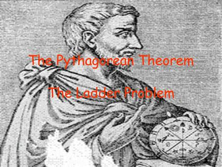The Pythagorean Theorem The Ladder Problem. Right Triangles Longest side is the hypotenuse, side c (opposite the 90 o angle) The other two sides are the.