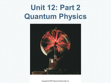 "Unit 12: Part 2 Quantum Physics. Overview Quantization: Planck's Hypothesis Quanta of Light: Photons and the Photoelectric Effect Quantum ""Particles"":"