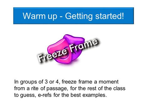 Warm up - Getting started! In groups of 3 or 4, freeze frame a moment from a rite of passage, for the rest of the class to guess, e-refs for the best examples.