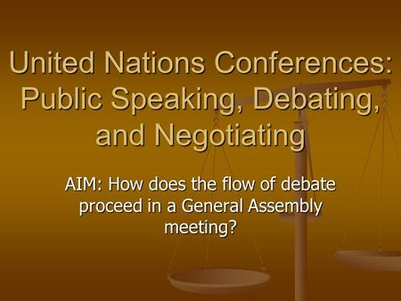 United Nations Conferences: Public Speaking, Debating, and Negotiating AIM: How does the flow of debate proceed in a General Assembly meeting?