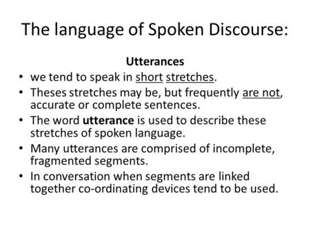 The language of Spoken Discourse: Utterances we tend to speak in short stretches. Theses stretches may be, but frequently are not, accurate or complete.