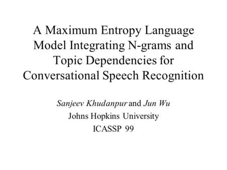 A Maximum Entropy Language Model Integrating N-grams and Topic Dependencies for Conversational Speech Recognition Sanjeev Khudanpur and Jun Wu Johns Hopkins.