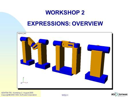 WS2-1 ADM704-705, Workshop 2, August 2005 Copyright  2005 MSC.Software Corporation WORKSHOP 2 EXPRESSIONS: OVERVIEW.