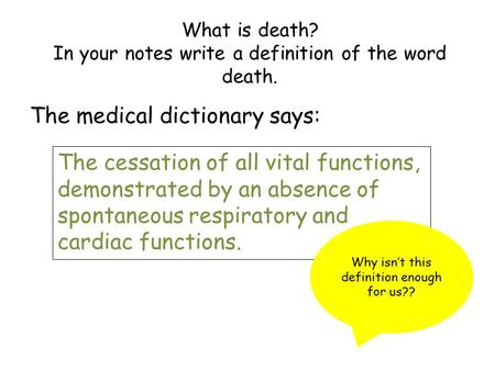 What is death? In your notes write a definition of the word death. The medical dictionary says: The cessation of all vital functions, demonstrated by an.