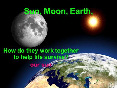 Sun, Moon, Earth, How do they work together to help life survive? our sun.